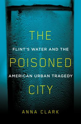 Book cover image for The poisoned city : Flint's water and the American urban tragedy